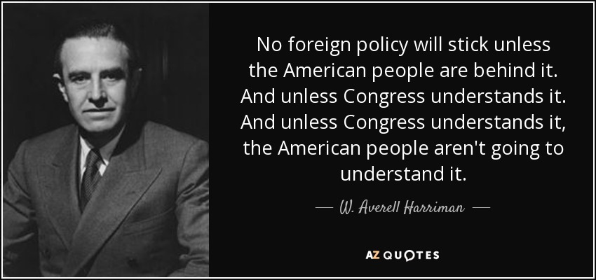 No foreign policy will stick unless the American people are behind it. And unless Congress understands it. And unless Congress understands it, the American people aren't going to understand it. - W. Averell Harriman