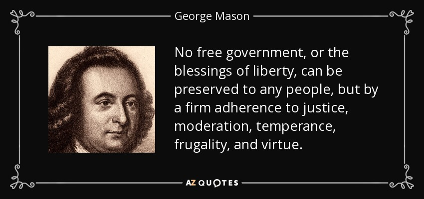 No free government, or the blessings of liberty, can be preserved to any people, but by a firm adherence to justice, moderation, temperance, frugality, and virtue. - George Mason