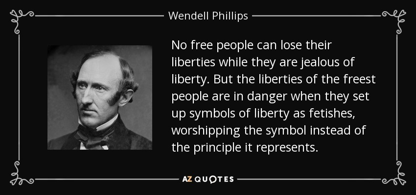 No free people can lose their liberties while they are jealous of liberty. But the liberties of the freest people are in danger when they set up symbols of liberty as fetishes, worshipping the symbol instead of the principle it represents. - Wendell Phillips