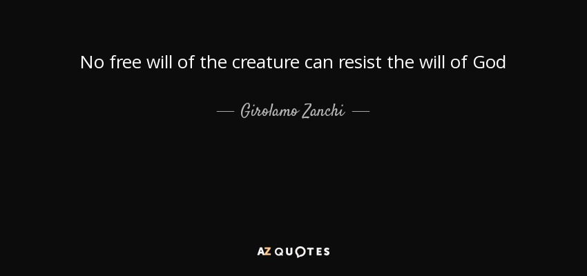 No free will of the creature can resist the will of God - Girolamo Zanchi