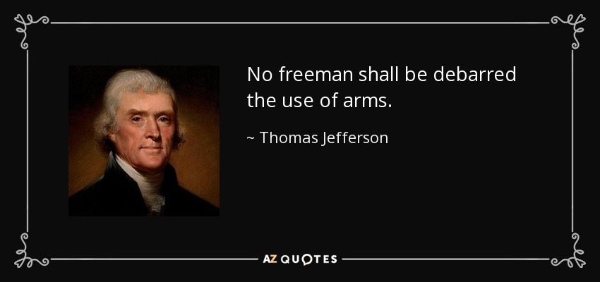 No freeman shall be debarred the use of arms. - Thomas Jefferson