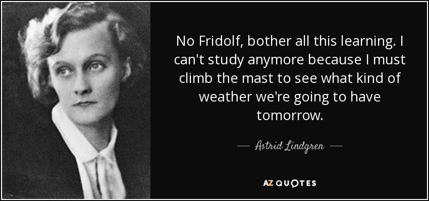No Fridolf, bother all this learning. I can't study anymore because I must climb the mast to see what kind of weather we're going to have tomorrow. - Astrid Lindgren