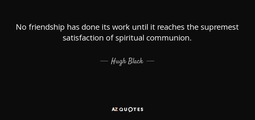 No friendship has done its work until it reaches the supremest satisfaction of spiritual communion. - Hugh Black