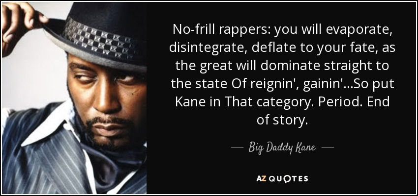 No-frill rappers: you will evaporate, disintegrate, deflate to your fate, as the great will dominate straight to the state Of reignin', gainin'...So put Kane in That category. Period. End of story. - Big Daddy Kane