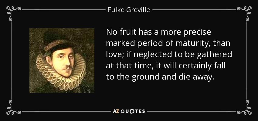 No fruit has a more precise marked period of maturity, than love; if neglected to be gathered at that time, it will certainly fall to the ground and die away. - Fulke Greville, 1st Baron Brooke