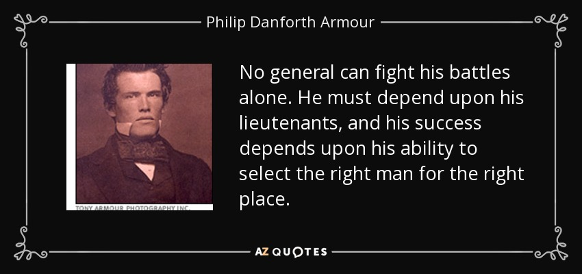 No general can fight his battles alone. He must depend upon his lieutenants, and his success depends upon his ability to select the right man for the right place. - Philip Danforth Armour