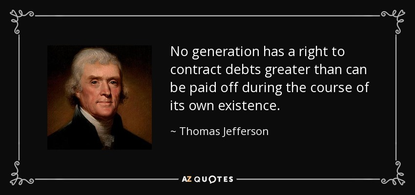 No generation has a right to contract debts greater than can be paid off during the course of its own existence. - Thomas Jefferson