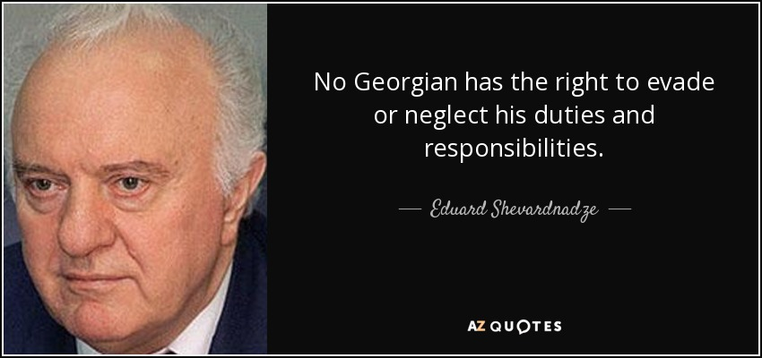 No Georgian has the right to evade or neglect his duties and responsibilities. - Eduard Shevardnadze