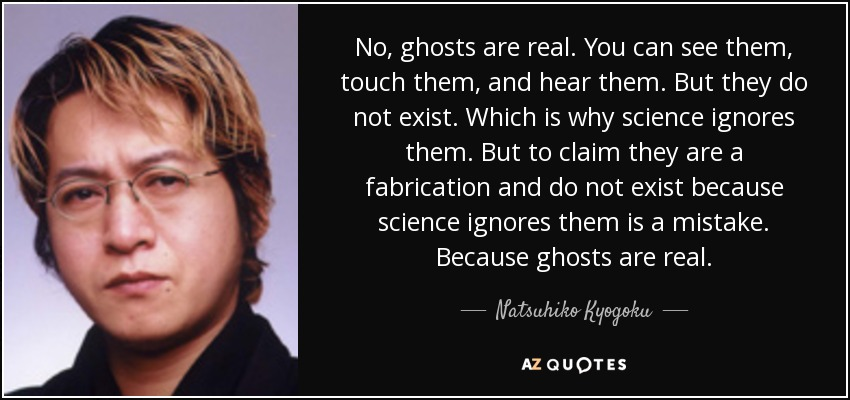 No, ghosts are real. You can see them, touch them, and hear them. But they do not exist. Which is why science ignores them. But to claim they are a fabrication and do not exist because science ignores them is a mistake. Because ghosts are real. - Natsuhiko Kyogoku