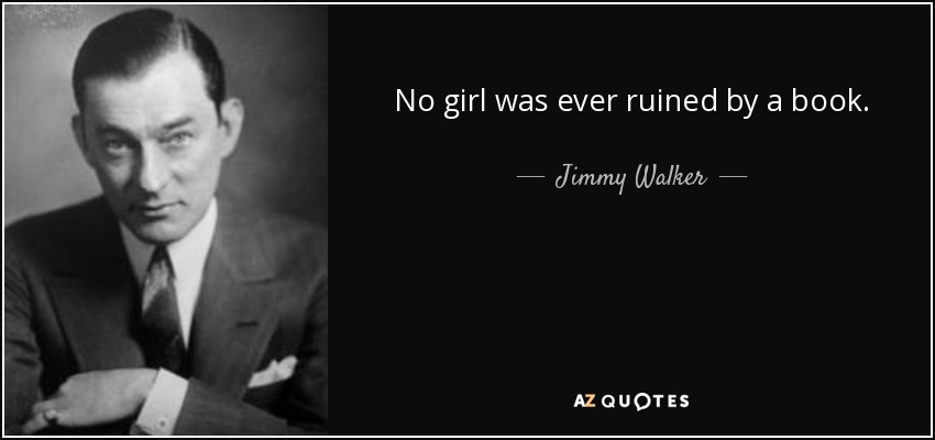 No girl was ever ruined by a book. - Jimmy Walker