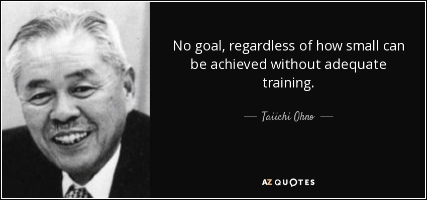 No goal, regardless of how small can be achieved without adequate training. - Taiichi Ohno