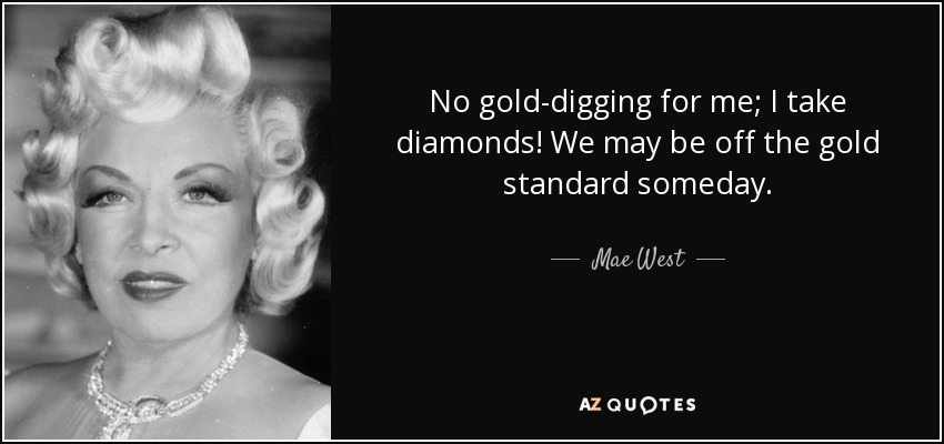 No gold-digging for me; I take diamonds! We may be off the gold standard someday. - Mae West