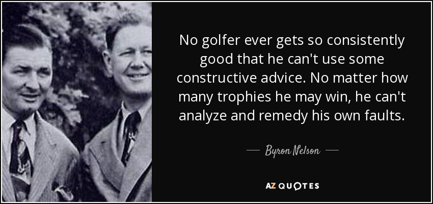 No golfer ever gets so consistently good that he can't use some constructive advice. No matter how many trophies he may win, he can't analyze and remedy his own faults. - Byron Nelson