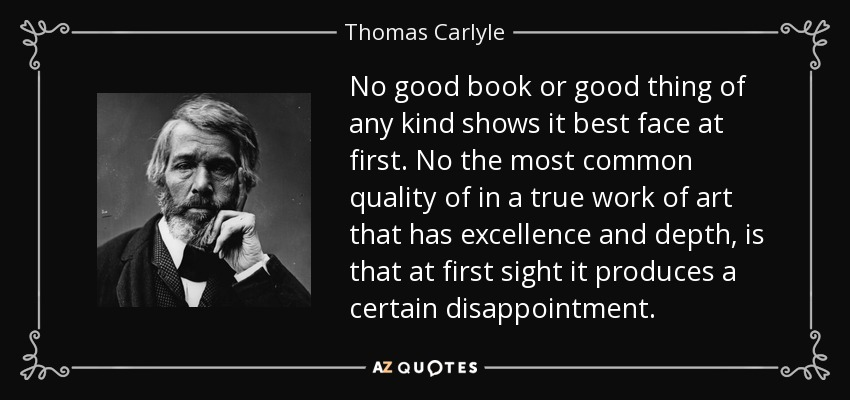 No good book or good thing of any kind shows it best face at first. No the most common quality of in a true work of art that has excellence and depth, is that at first sight it produces a certain disappointment. - Thomas Carlyle