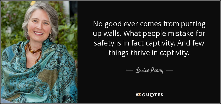 No good ever comes from putting up walls. What people mistake for safety is in fact captivity. And few things thrive in captivity. - Louise Penny