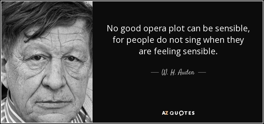 No good opera plot can be sensible, for people do not sing when they are feeling sensible. - W. H. Auden