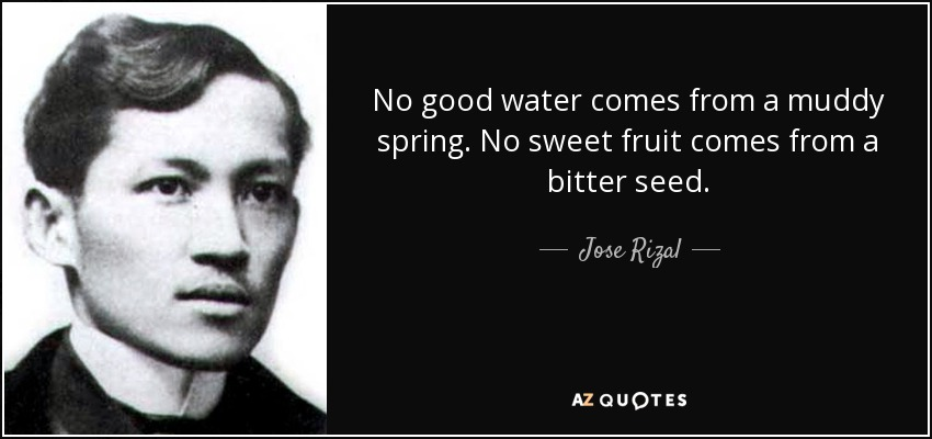 No good water comes from a muddy spring. No sweet fruit comes from a bitter seed. - Jose Rizal
