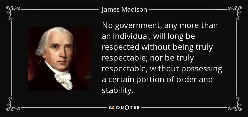 No government, any more than an individual, will long be respected without being truly respectable; nor be truly respectable, without possessing a certain portion of order and stability. - James Madison