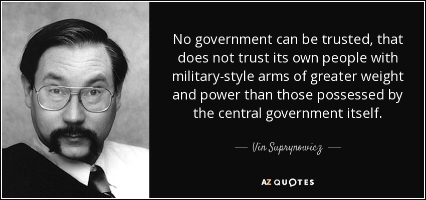 No government can be trusted, that does not trust its own people with military-style arms of greater weight and power than those possessed by the central government itself. - Vin Suprynowicz