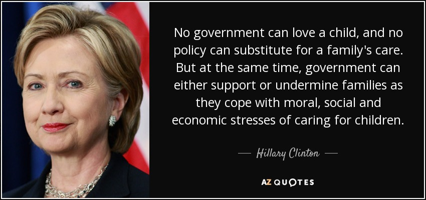 No government can love a child, and no policy can substitute for a family's care. But at the same time, government can either support or undermine families as they cope with moral, social and economic stresses of caring for children. - Hillary Clinton