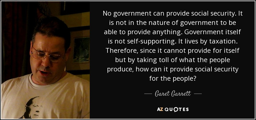 No government can provide social security. It is not in the nature of government to be able to provide anything. Government itself is not self-supporting. It lives by taxation. Therefore, since it cannot provide for itself but by taking toll of what the people produce, how can it provide social security for the people? - Garet Garrett