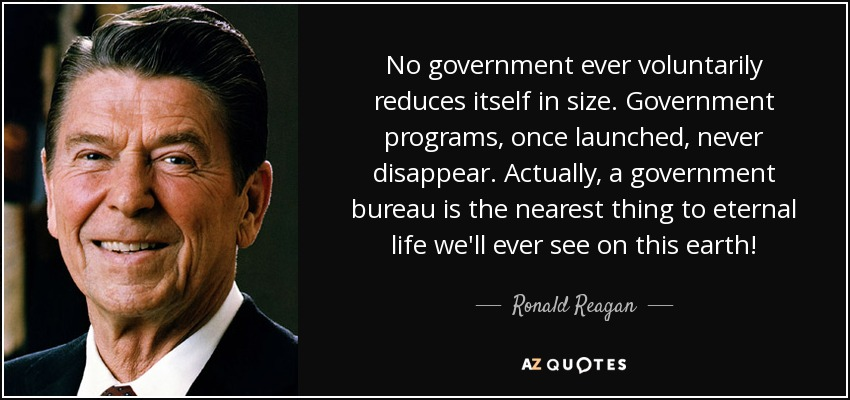 No government ever voluntarily reduces itself in size. Government programs, once launched, never disappear. Actually, a government bureau is the nearest thing to eternal life we'll ever see on this earth! - Ronald Reagan