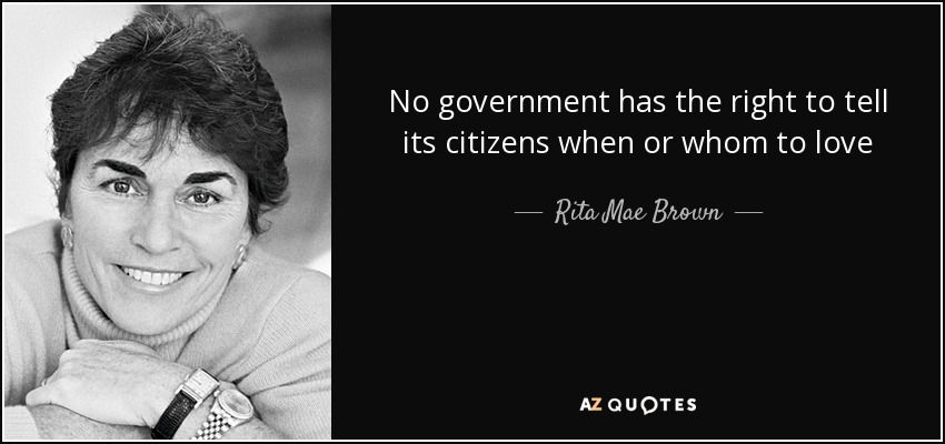 No government has the right to tell its citizens when or whom to love - Rita Mae Brown