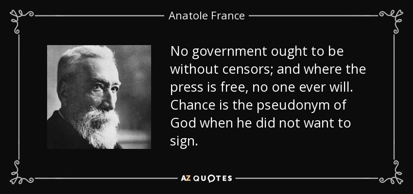 No government ought to be without censors; and where the press is free, no one ever will. Chance is the pseudonym of God when he did not want to sign. - Anatole France