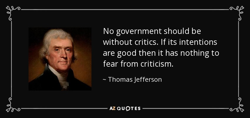 No government should be without critics. If its intentions are good then it has nothing to fear from criticism. - Thomas Jefferson