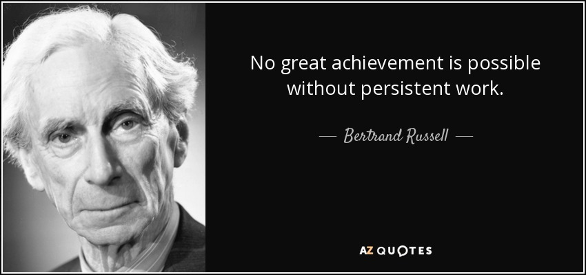 No great achievement is possible without persistent work. - Bertrand Russell
