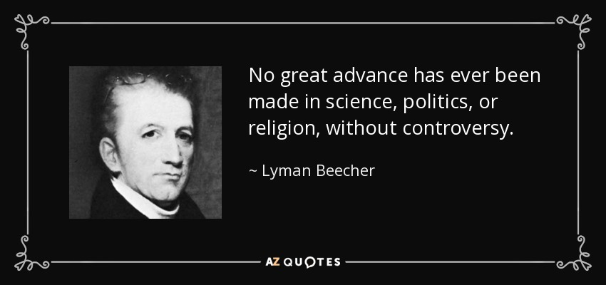 No great advance has ever been made in science, politics, or religion, without controversy. - Lyman Beecher