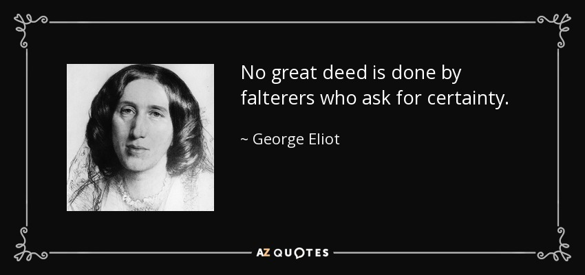 No great deed is done by falterers who ask for certainty. - George Eliot