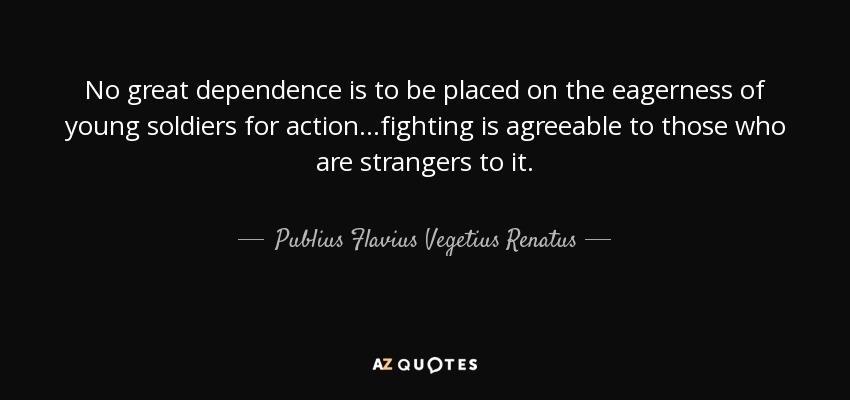 No great dependence is to be placed on the eagerness of young soldiers for action...fighting is agreeable to those who are strangers to it. - Publius Flavius Vegetius Renatus