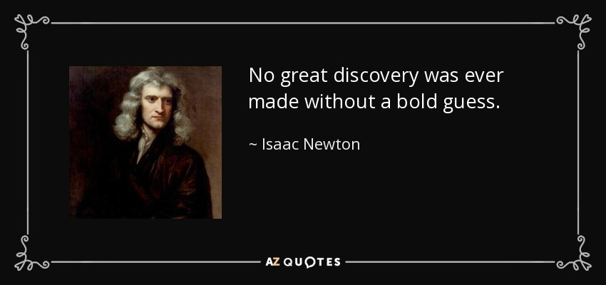 No great discovery was ever made without a bold guess. - Isaac Newton