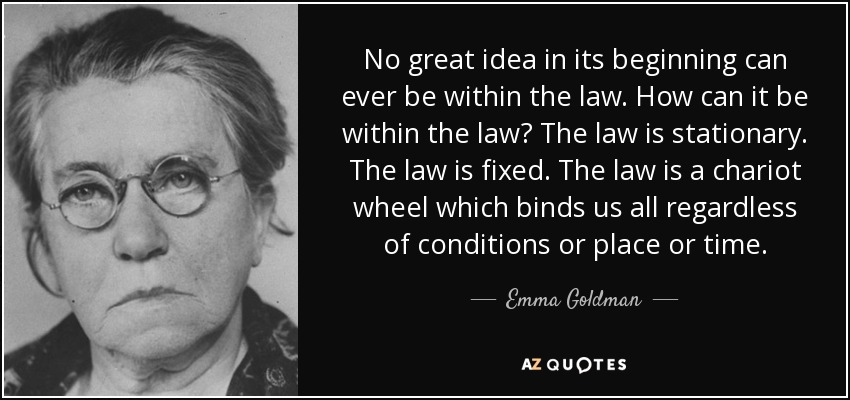 No great idea in its beginning can ever be within the law. How can it be within the law? The law is stationary. The law is fixed. The law is a chariot wheel which binds us all regardless of conditions or place or time. - Emma Goldman