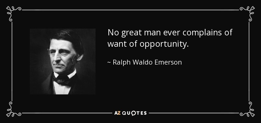No great man ever complains of want of opportunity. - Ralph Waldo Emerson