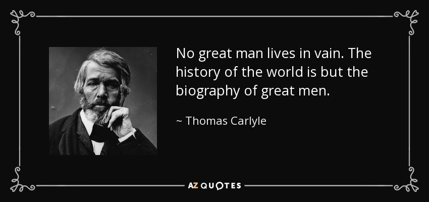 No great man lives in vain. The history of the world is but the biography of great men. - Thomas Carlyle