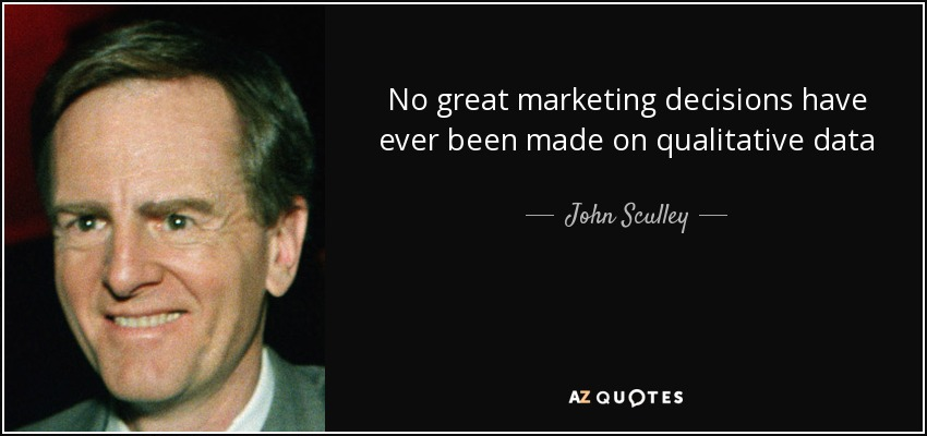 No great marketing decisions have ever been made on qualitative data - John Sculley