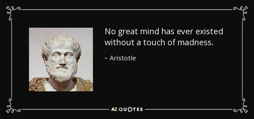 No great mind has ever existed without a touch of madness. - Aristotle