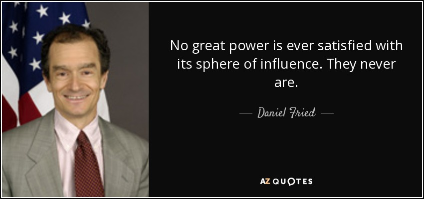 No great power is ever satisfied with its sphere of influence. They never are. - Daniel Fried