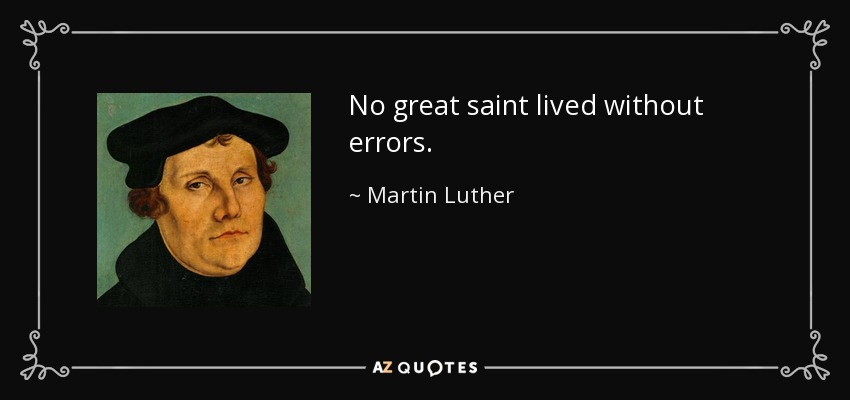No great saint lived without errors. - Martin Luther