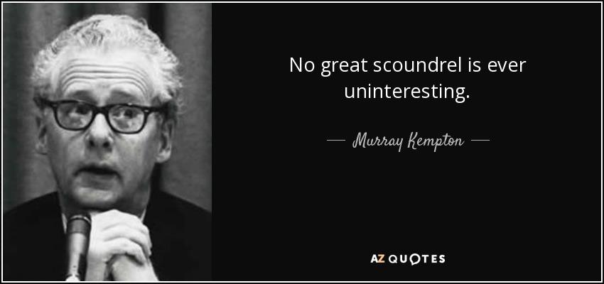 No great scoundrel is ever uninteresting. - Murray Kempton