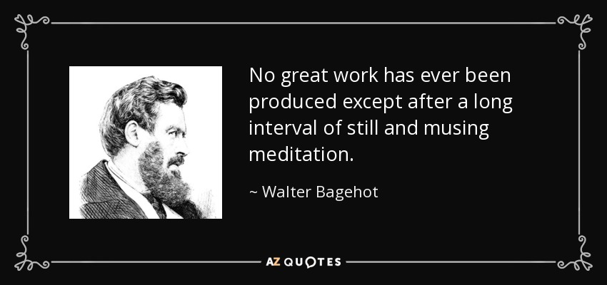No great work has ever been produced except after a long interval of still and musing meditation. - Walter Bagehot
