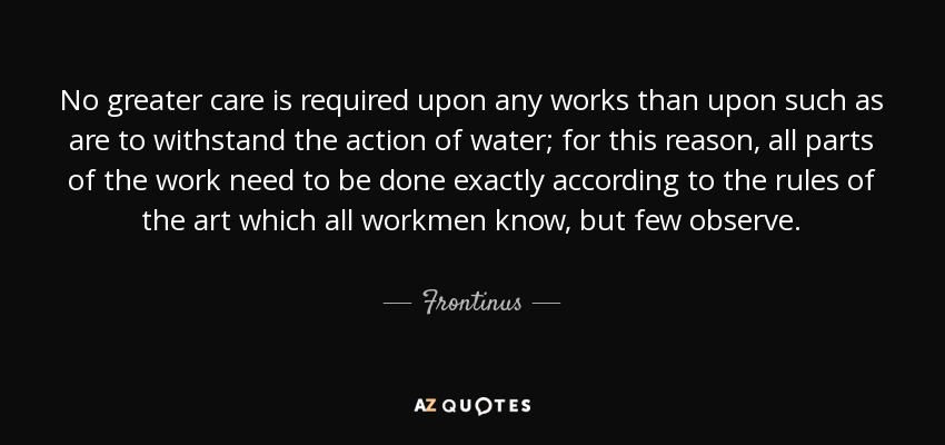 No greater care is required upon any works than upon such as are to withstand the action of water; for this reason, all parts of the work need to be done exactly according to the rules of the art which all workmen know, but few observe. - Frontinus