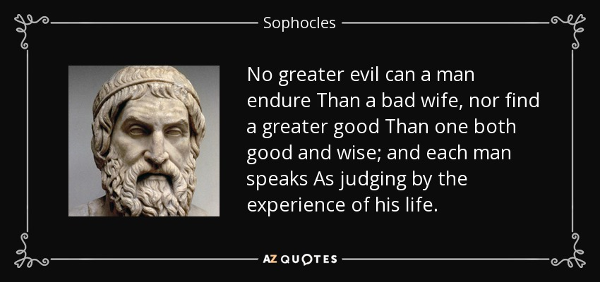 Sophocles quote: No greater evil can a man endure Than a bad...