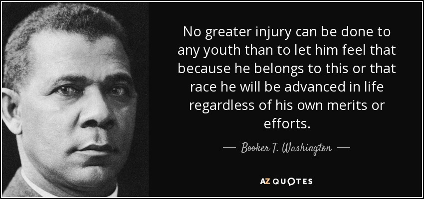 No greater injury can be done to any youth than to let him feel that because he belongs to this or that race he will be advanced in life regardless of his own merits or efforts. - Booker T. Washington