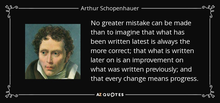 No greater mistake can be made than to imagine that what has been written latest is always the more correct; that what is written later on is an improvement on what was written previously; and that every change means progress. - Arthur Schopenhauer