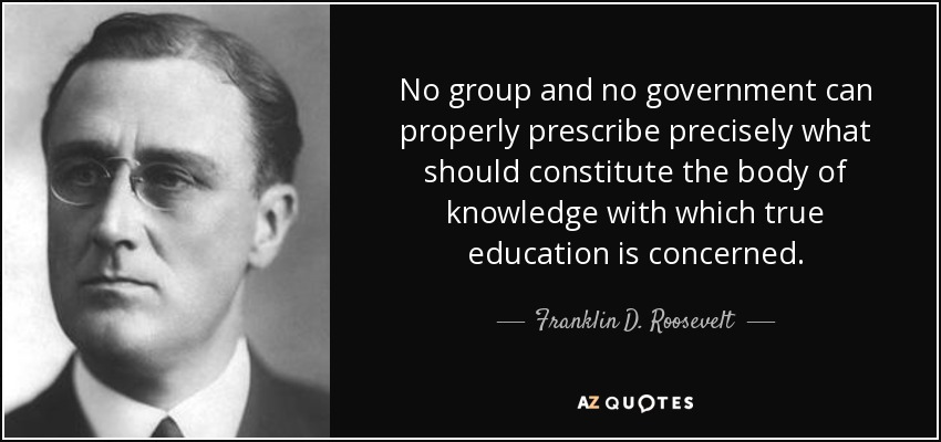 No group and no government can properly prescribe precisely what should constitute the body of knowledge with which true education is concerned. - Franklin D. Roosevelt