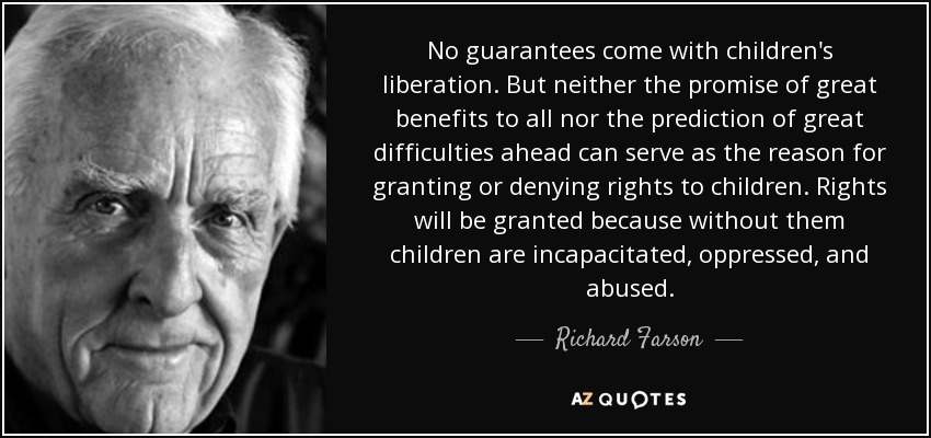 No guarantees come with children's liberation. But neither the promise of great benefits to all nor the prediction of great difficulties ahead can serve as the reason for granting or denying rights to children. Rights will be granted because without them children are incapacitated, oppressed, and abused. - Richard Farson