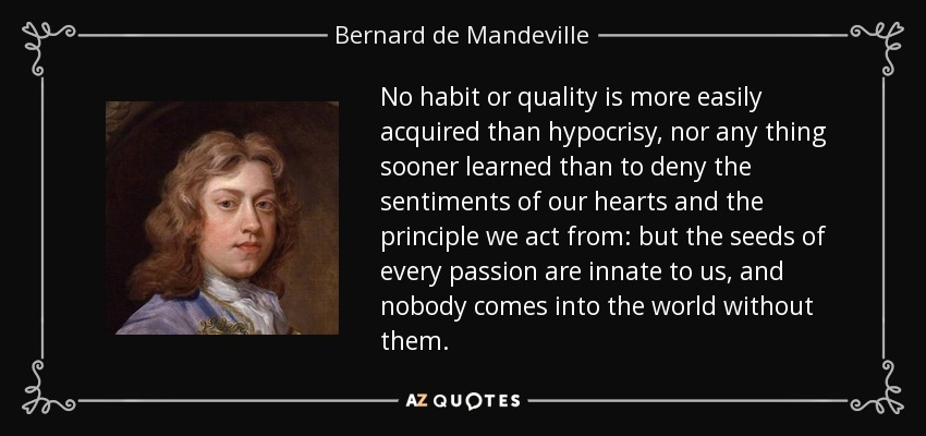 No habit or quality is more easily acquired than hypocrisy, nor any thing sooner learned than to deny the sentiments of our hearts and the principle we act from: but the seeds of every passion are innate to us, and nobody comes into the world without them. - Bernard de Mandeville